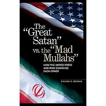 The Great Satan vs. the Mad Mullahs How the United States and Iran Demonize Each Other by Beeman & William