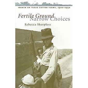 Fertile Ground Narrow Choices Women on Texas Cotton Farms 19001940 by Sharpless & Rebecca