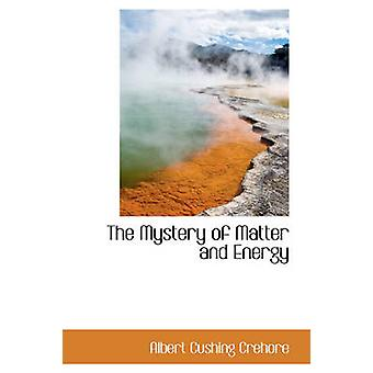 The Mystery of Matter and Energy by Crehore & Albert Cushing