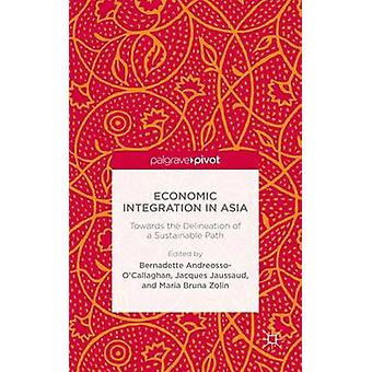 Economic Integration in Asia Towards the Delineation of a Sustainable Path by AndreossoOCallaghan & Bernadette & Profe
