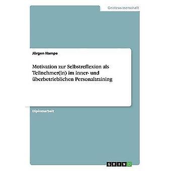 Motivation Zur Selbstreflexion ALS Teilnehmerin Im Inner Und Uberbetrieblichen Personaltraining by Hampe & Jurgen