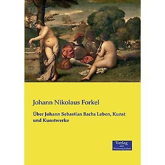 ber Johann Sebastian Bachs Leben Kunst und Kunstwerke by Forkel & Johann Nikolaus