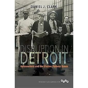 Disruption in Detroit - Autoworkers and the Elusive Postwar Boom by Di