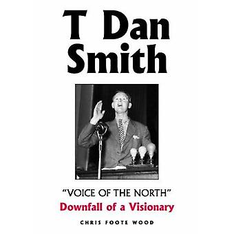 T Dan Smith  -Voice of the North - Downfall of a Visionary - The Life of
