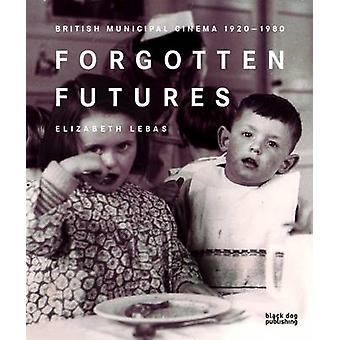 Forgotten Futures - Municipal Film 1920-1980 by Elizabeth Lebas - 9781