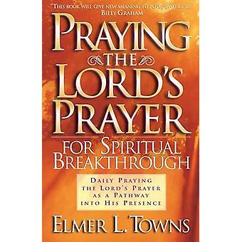 Praying the Lord's Prayer for Spiritual Breakthrough by Elmer L Towns