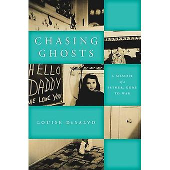 Chasing Ghosts - A Memoir of a Father - Gone to War by Louise DeSalvo