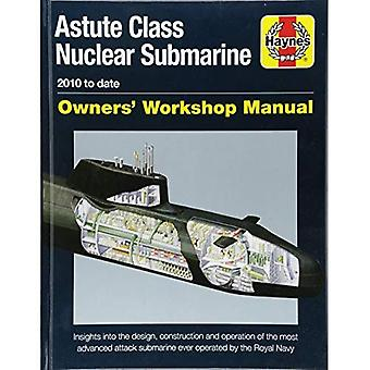 Astute Class Nuclear Submarine Owners' Workshop Manual: 2010 to date - Insights into the design, construction and operation of the most advanced attack submarine ever operated by the Royal Navy