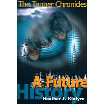 A Future History The Tanner Chronicles by Kintyre & Heather J.