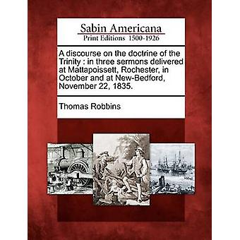 A discourse on the doctrine of the Trinity  in three sermons delivered at Mattapoissett Rochester in October and at NewBedford November 22 1835. by Robbins & Thomas