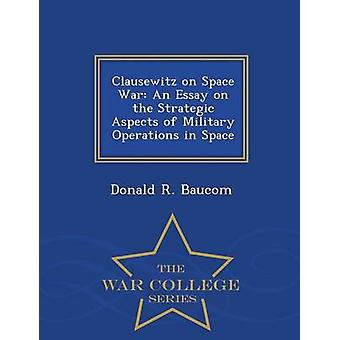 Clausewitz on Space War An Essay on the Strategic Aspects of Military Operations in Space  War College Series by Baucom & Donald R.