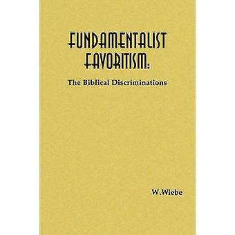 Fundamentalist Favoritism The Biblical Discriminations by Wiebe & W.