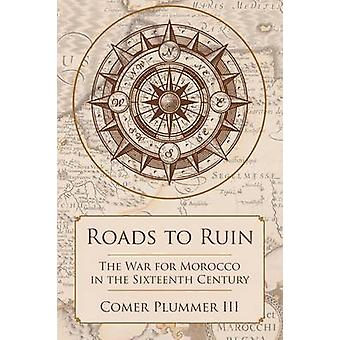 Roads to Ruin The War for Morocco in the Sixteenth Century by Plummer III & Comer