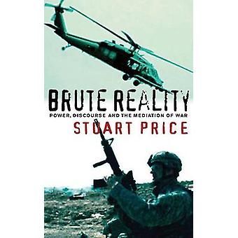 Brute Reality - Power - Discourse and the Mediation of War by Stuart P