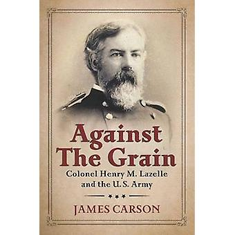 Against the Grain - Colonel Henry M. Lazelle and the U.S. Army by Jame