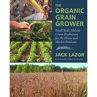 The Organic Grain Grower - Small-Scale - Holistic Grain Production for