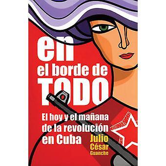 En El Borde De Todo - El Hoy Y El Manana De La Revolucion En Cuba by J
