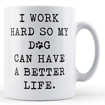 I work hard so my dog can have a better life - Printed Ceramic Mug