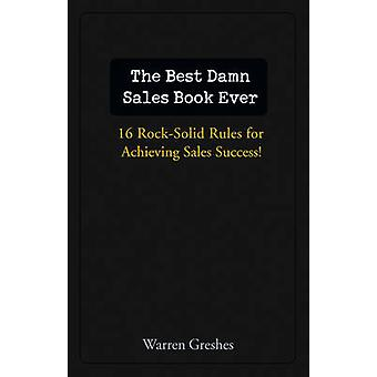 The Best Damn Sales Book Ever - 16 Rock-solid Rules for Achieving Sale