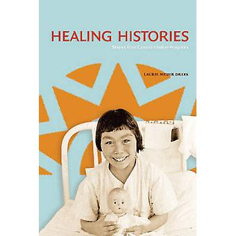 Healing Histories - Stories from Canada's Indian Hospitals by Laurie M