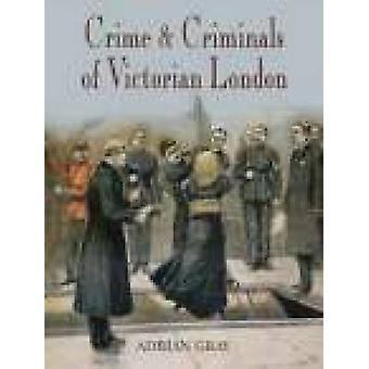 Crime & Criminals of Victorian London by Adrian Gray - 9781860773921