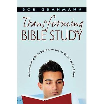 Transforming Bible Study : Understanding God&s Word Like You&ve Never Read It Before