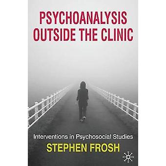 Psychoanalysis Outside the Clinic  Interventions in Psychosocial Studies by Frosh & Stephen
