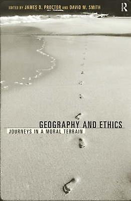 Geography and Ethics Journeys in a Moral Terrain by Proctor & James D.