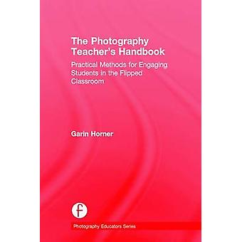 The Photography Teachers Handbook  Practical Methods for Engaging Students in the Flipped Classroom by Horner & Garin