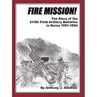 Fire Mission  The Story of the 213th Field Artillery Battalion in Korea 19511954 by Sobieski & Anthony J.