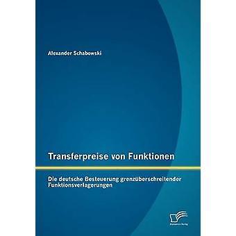 Transferpreise von Funktionen Die deutsche Besteuerung grenzberschreitender Funktionsverlagerungen av Schabowski & Alexander