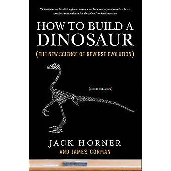 How to Build a Dinosaur - The New Science of Reverse Evolution by Jack