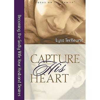 Capture His Heart - Becoming the Godly Wife Your Husband Desires by Ly