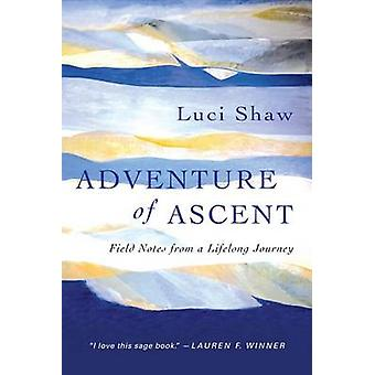 Adventure of Ascent - Field Notes from a Lifelong Journey by Luci Shaw