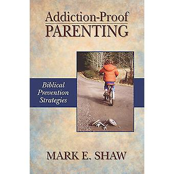 Addiction-Proof Parenting - Biblical Prevention Strategies by Mark E S