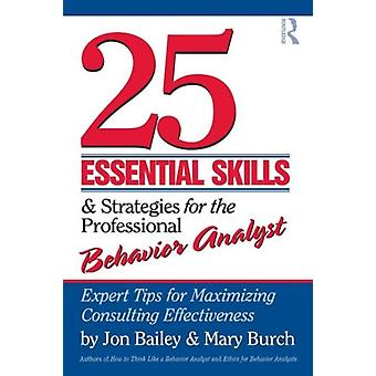 25 Essential Skills and Strategies for the Professional Behavior Analyst: Expert Tips for Maximizing Consulting Effectiveness (Paperback) by Bailey Jon (Florida State University Usa) Burch Mary (Behavior Management Consultants Florida Usa)