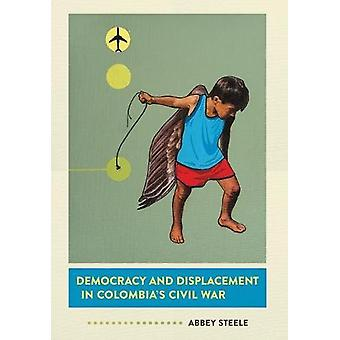 Democracy and Displacement in Colombia's Civil War by Abbey Steele -