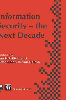 Information Security  the Next Decade by Eloff & Jan H.P.