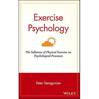 Exercise Psychology The Influence of Physical Exercise on Psychological Processes by Seraganian & Peter