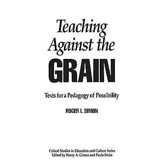 Teaching Against the Grain Texts for a Pedagogy of Possibility by Simon & Roger I.