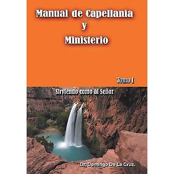 Manual de Capellania y Ministerio Sirviendo Como Al señor. Tomo 1 por De La Cruz & Dr Domingo