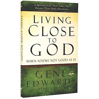 Living Close to God (When You're Not Good at it) - A Spiritual Life Th