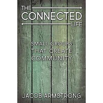 The Connected Life - Small Groups That Create Community by Jacob Armst