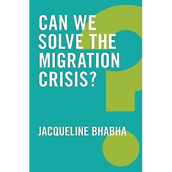 Can We Solve the Migration Crisis? by Jacqueline Bhabha - 97815095194