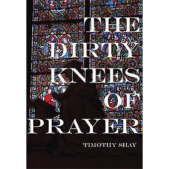 The Dirty Knees of Prayer by Timothy Shay - 9781987915082 Book