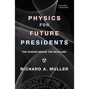 Physics for Future Presidents - The Science Behind the Headlines by Ri