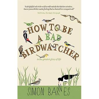 How to be a Bad Birdwatcher - To the Greater Glory of Life by Simon Ba