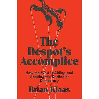 The Despot's Accomplice - How the West is Aiding and Abetting the Decl