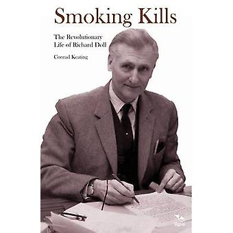 Smoking Kills - The Revolutionary Life of Richard Doll by Conrad Keati