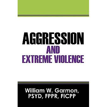 Aggression and Extreme Violence by Garmon &  PSYD & FPPR & FICPP & William W.